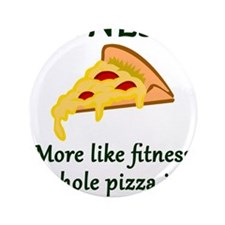 FITNESS? More like fitness whole pizza in m Button