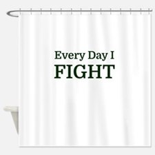 Every Day I FIGHT Shower Curtain
