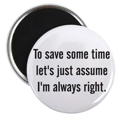 To save some time let's assume I'm always right Ma