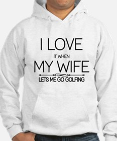 i love it when my wife lets me go golfing Hoodie