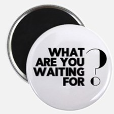 What are you waiting for? - Motivational T Magnets