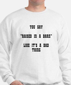 "YOU SAY ""RAISED IN A BARN"" LIKE IT'S A Sweatshirt"