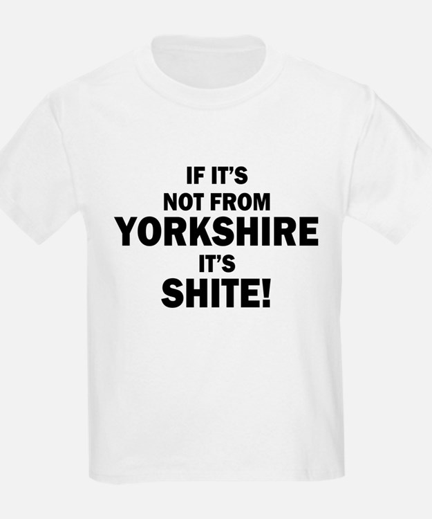 if its not from yorkshire its shite T-Shirt