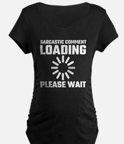 Sarcastic Comment Loading Please Maternity T-Shirt