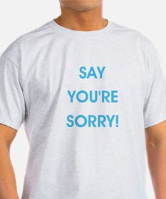 SAY YOU'RE SORRY! T-Shirt