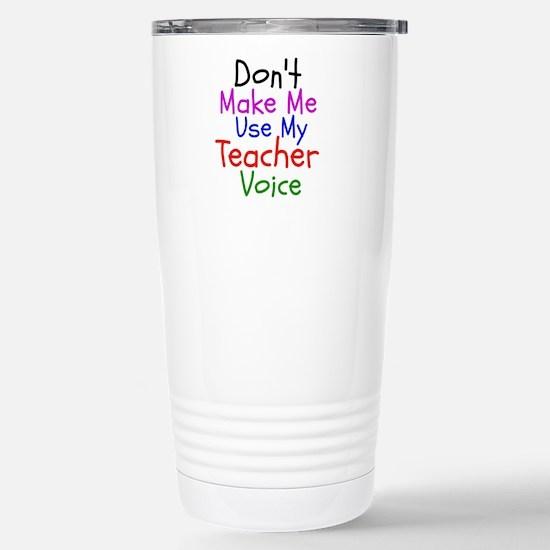 Dont Make Me Use My Teacher Voice Travel Mug