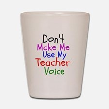 Dont Make Me Use My Teacher Voice Shot Glass