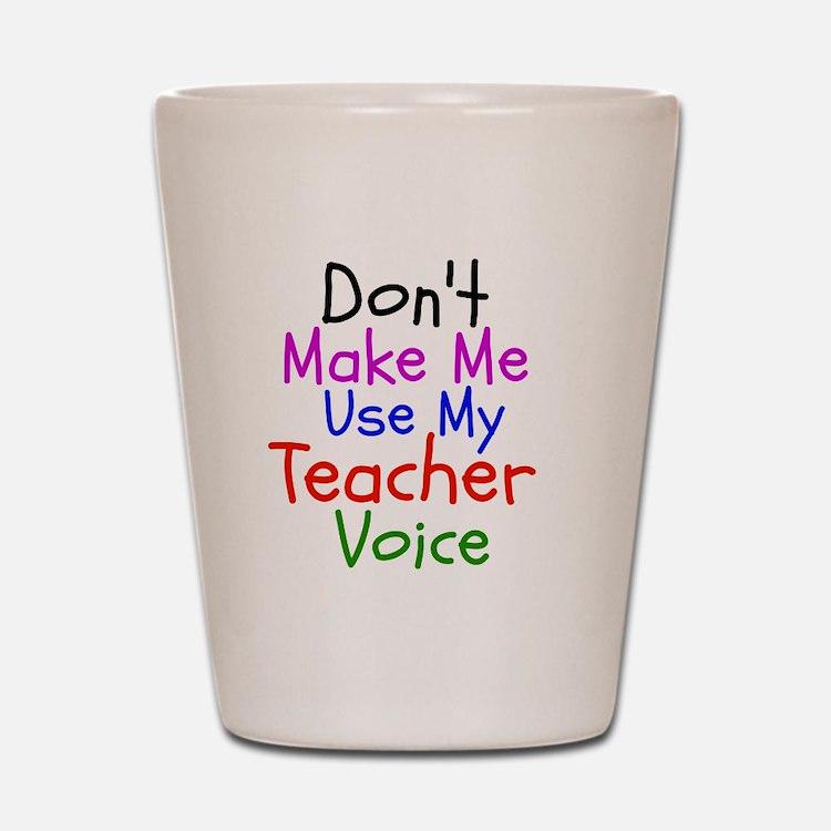 Dont Make Me Use My Teacher Voice Shot Glass