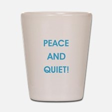 PEACE AND QUIET! Shot Glass