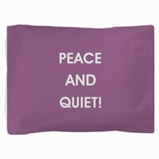 PEACE AND QUIET! Pillow Sham