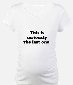 This is seriously the last one Shirt