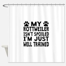 My Rottweiler Isnt Spoiled Shower Curtain