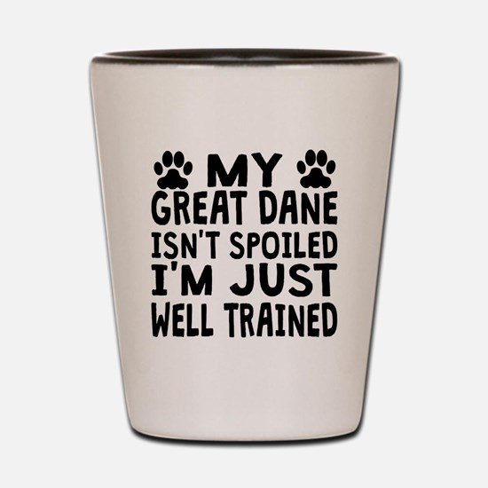 My Great Dane Isnt Spoiled Shot Glass