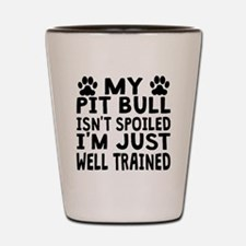 My Pit Bull Isnt Spoiled Shot Glass