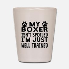My Boxer Isnt Spoiled Shot Glass