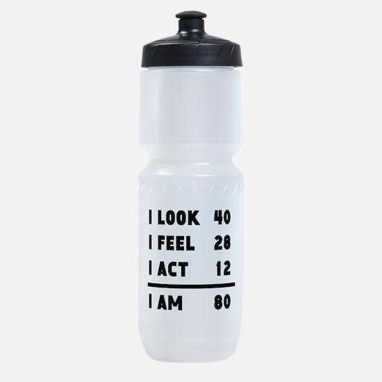 I Look I Feel I Act I Am 80 Sports Bottle