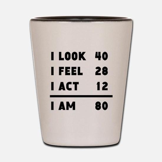 I Look I Feel I Act I Am 80 Shot Glass