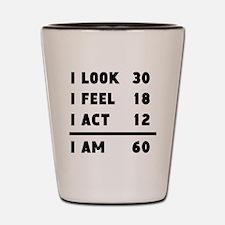 I Look I Feel I Act I Am 60 Shot Glass