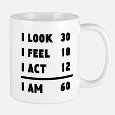 I Look I Feel I Act I Am 60 Mugs