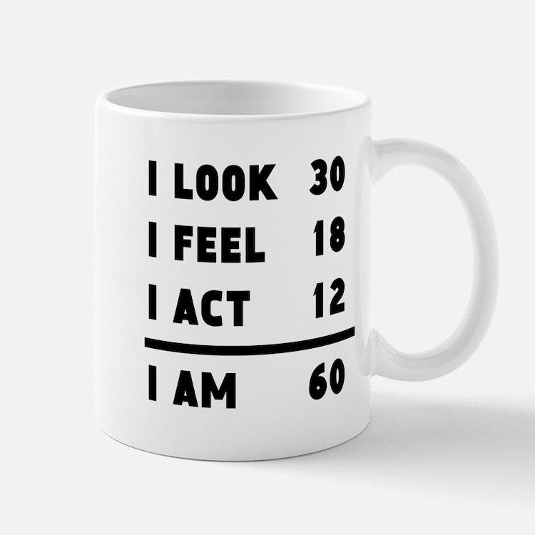 I Look I Feel I Act I Am 60 Mugs