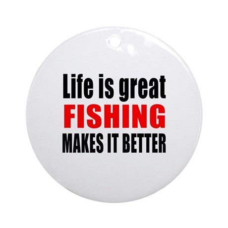 life is great fishing makes it bett round ornament by coolgifts2. Black Bedroom Furniture Sets. Home Design Ideas