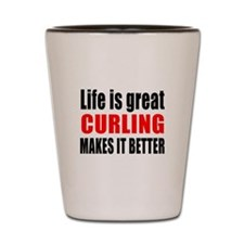 Life is great Curling makes it better Shot Glass
