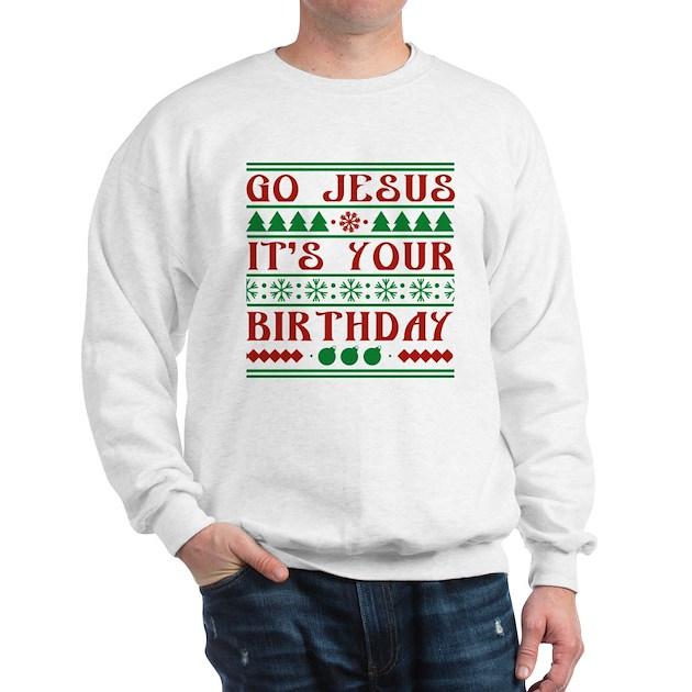 Go Jesus It S Your Birthday Sweatshirt Cafepress Com