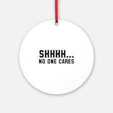 Shhhh... No One Cares Ornament (Round)