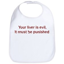 Your liver is evil,  It must  Bib