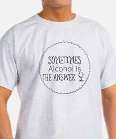 Sometimes. Alcohol Is the Answer T-Shirt