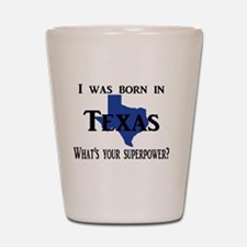 I was born in Texas, What's your superp Shot Glass
