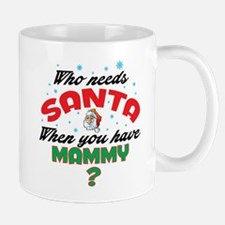 WHO NEEDS SANTA WHEN YOU HAVE MAMMY Mugs