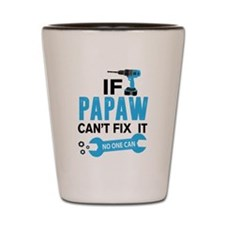 If Pawpaw Can't Fix It No One Can Shot Glass