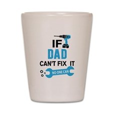 if dad can'h fix it, no one can Shot Glass