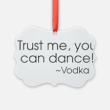 Trust me, you can dance! ~Vodka Ornament