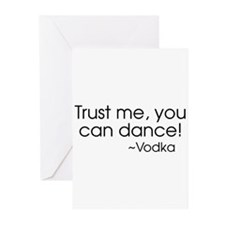 Trust me, you can dance! ~Vodka Greeting Cards
