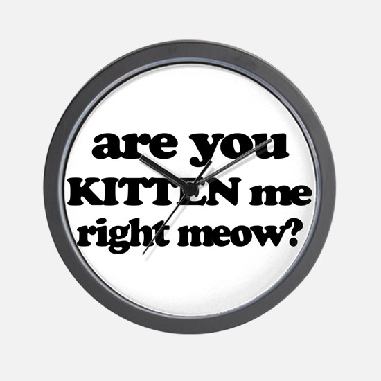 Are You Kitten Me Right Meow Wall Clock