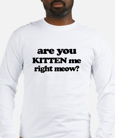 Are You Kitten Me Right Meow Long Sleeve T-Shirt
