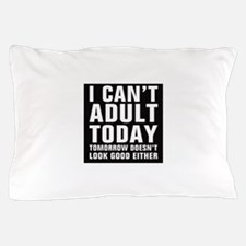I Can't Adult Today, Tomorrow Either Pillow Case
