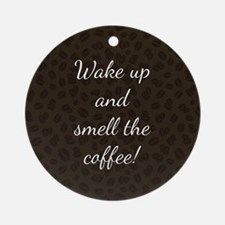 WAKE UP AND SMELL... Round Ornament