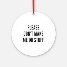 Please Don't Make Me Do Stuff Ornament (Round)