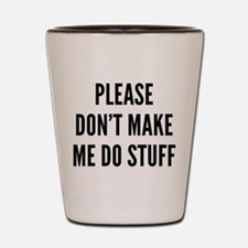 Please Don't Make Me Do Stuff Shot Glass