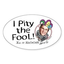 Pity the Fool Anti-Bush Oval Decal
