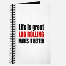 Life is great Log Rolling makes it better Journal