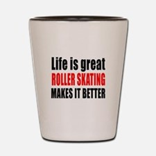 Life is great Roller Skating makes it b Shot Glass