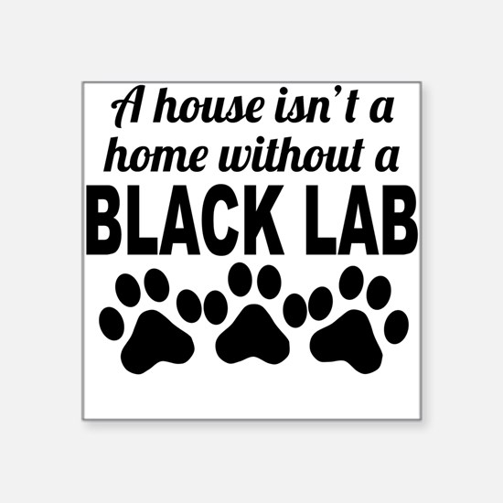A House Isnt A Home Without A Black Lab Sticker
