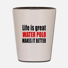 Life is great Water Polo makes it bette Shot Glass