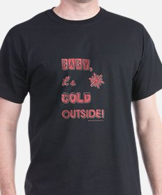 BABY, IT'S COLD OUT... T-Shirt