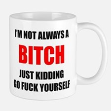 I'm Not Always a Bitch - Just Kidding Go Fuck Mugs