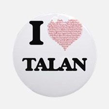 I Love Talan (Heart Made from Love Round Ornament
